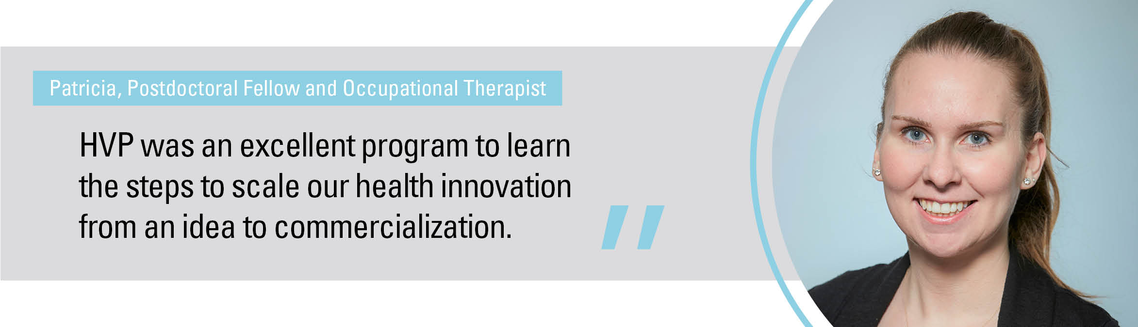 """""""HVP was an excellent program to learn the steps to scale our health innovation from an idea to commercialization."""""""