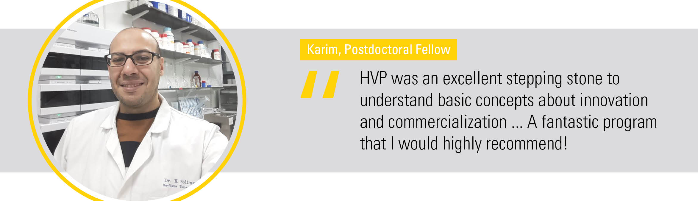 """""""HVP was an excellent stepping stone to  understand basic concepts about innovation and commercialization ... A fantastic program that I would highly recommend!"""""""